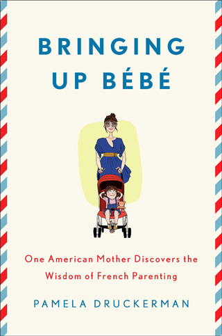 Bringing Up Bebe: One American Mother Discovers the Wisdom of French Parenting by Pamela Druckerman